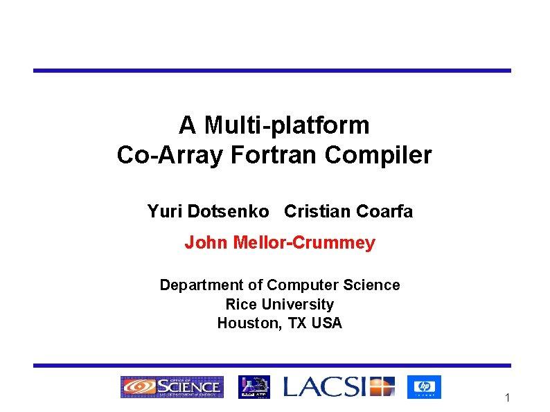 A Multi-platform Co-Array Fortran Compiler Yuri Dotsenko Cristian Coarfa John Mellor-Crummey Department of Computer