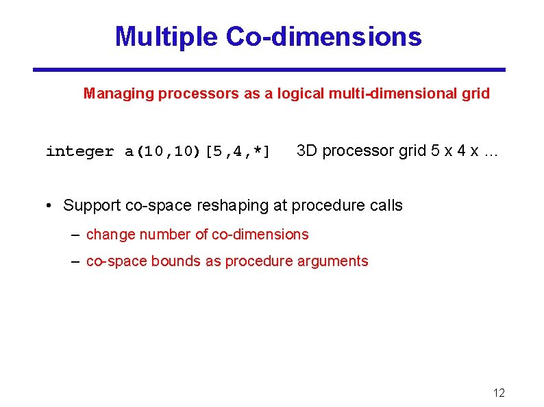 Multiple Co-dimensions Managing processors as a logical multi-dimensional grid integer a(10, 10)[5, 4, *]