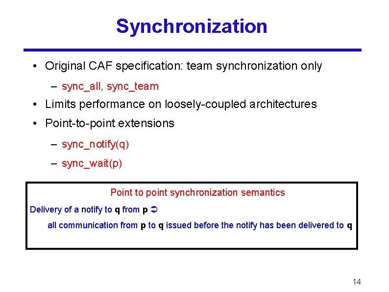 Synchronization • Original CAF specification: team synchronization only – sync_all, sync_team • Limits performance