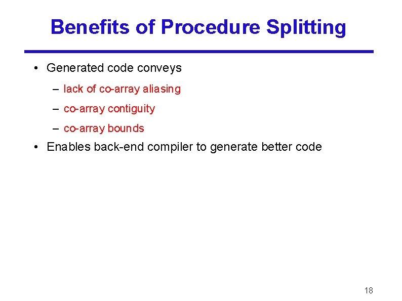 Benefits of Procedure Splitting • Generated code conveys – lack of co-array aliasing –