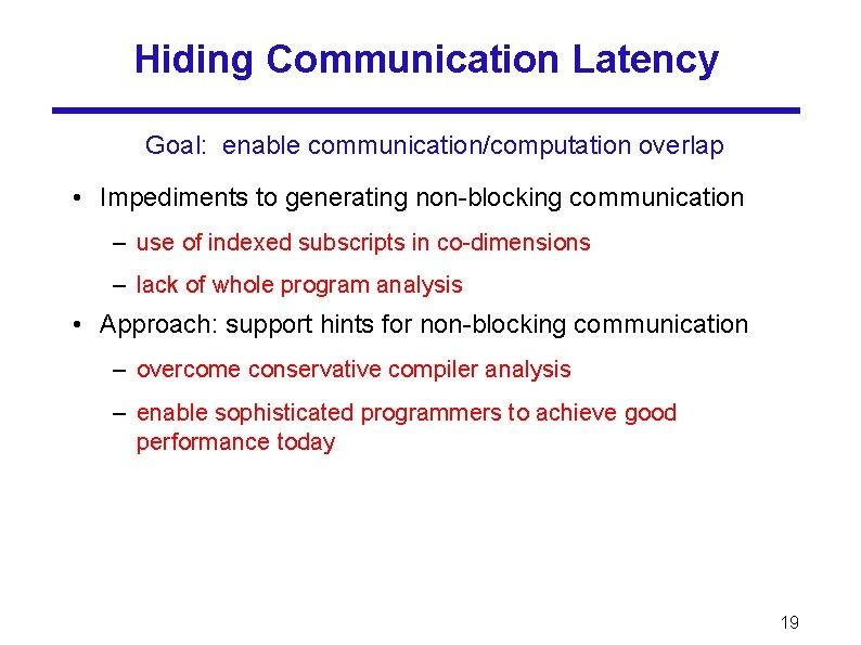 Hiding Communication Latency Goal: enable communication/computation overlap • Impediments to generating non-blocking communication –