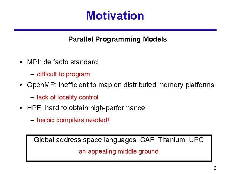 Motivation Parallel Programming Models • MPI: de facto standard – difficult to program •