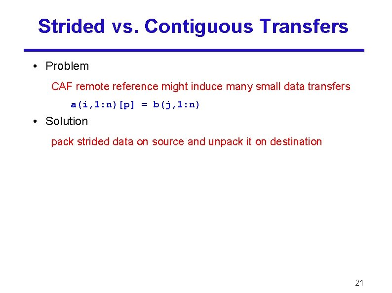 Strided vs. Contiguous Transfers • Problem CAF remote reference might induce many small data