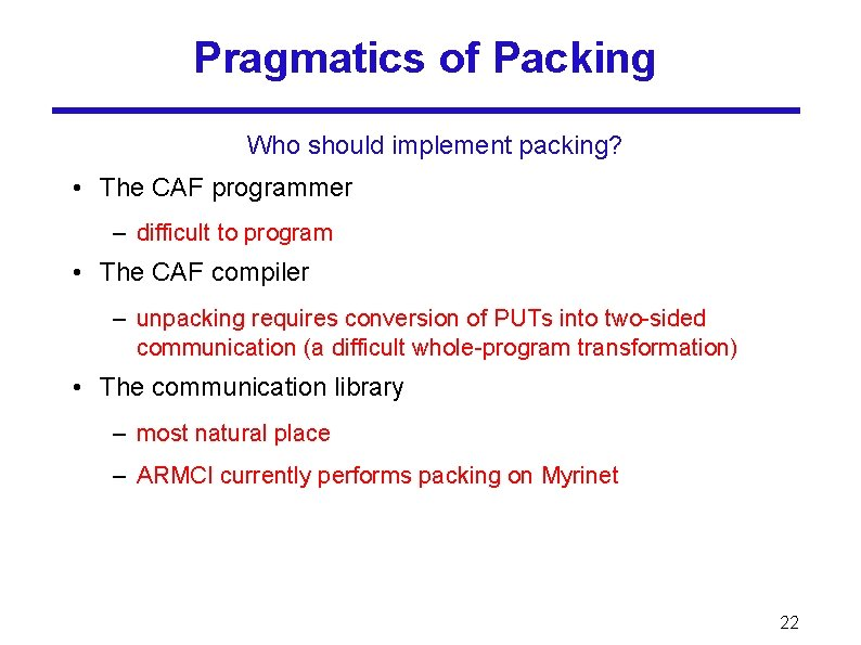 Pragmatics of Packing Who should implement packing? • The CAF programmer – difficult to