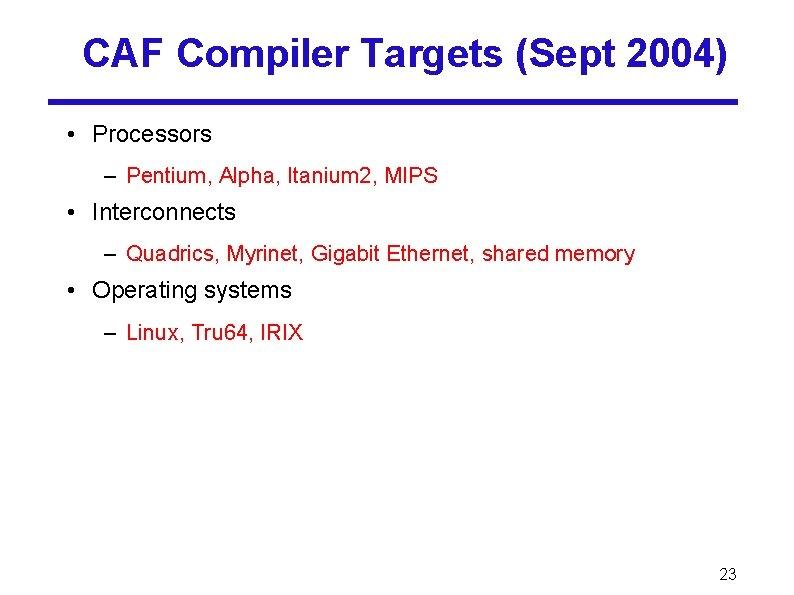 CAF Compiler Targets (Sept 2004) • Processors – Pentium, Alpha, Itanium 2, MIPS •