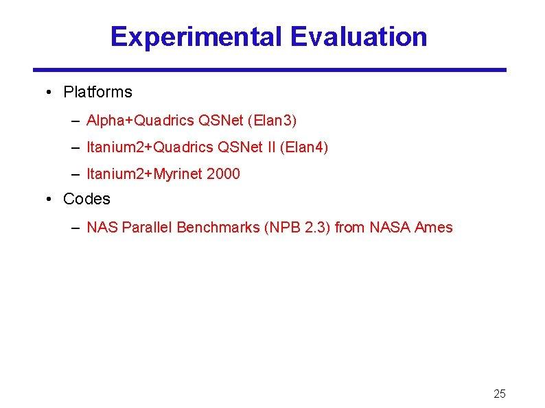 Experimental Evaluation • Platforms – Alpha+Quadrics QSNet (Elan 3) – Itanium 2+Quadrics QSNet II