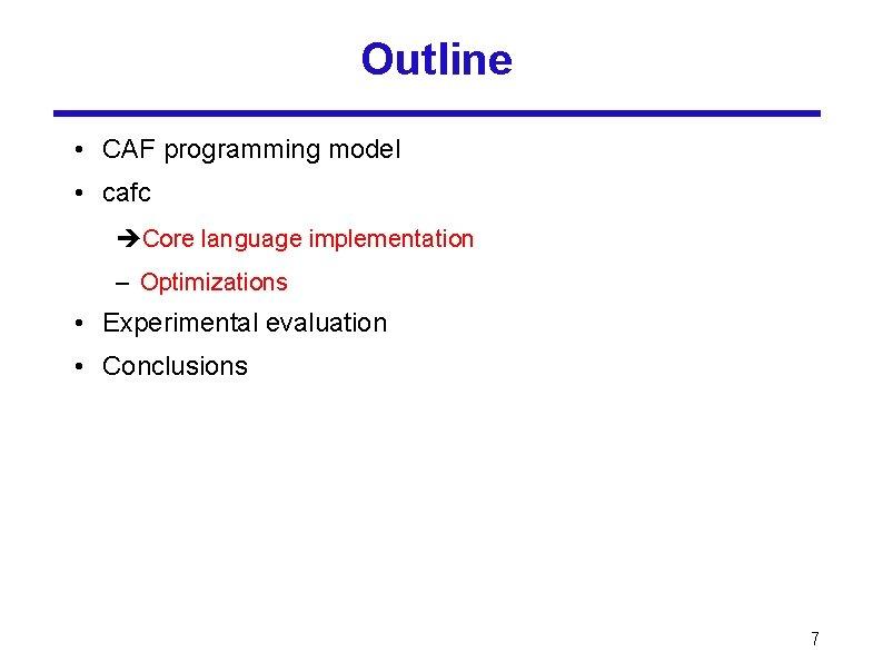 Outline • CAF programming model • cafc Core language implementation – Optimizations • Experimental