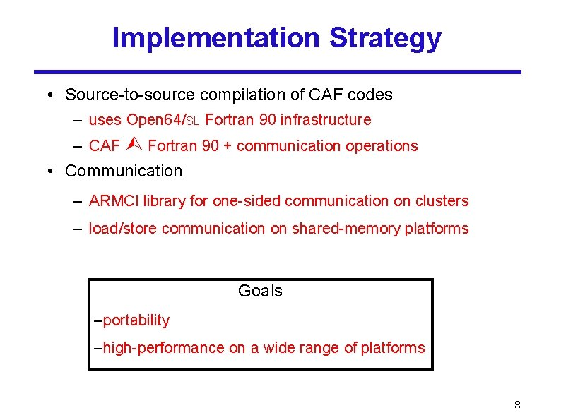 Implementation Strategy • Source-to-source compilation of CAF codes – uses Open 64/SL Fortran 90