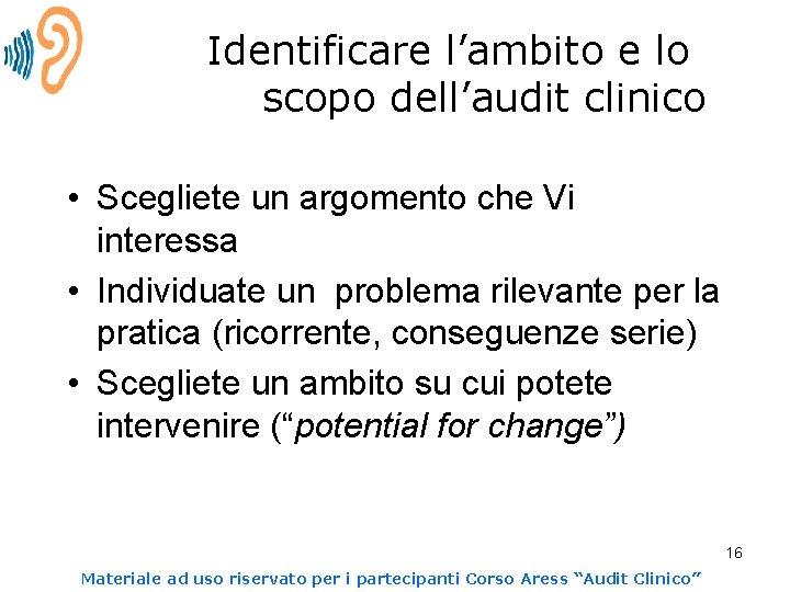 Identificare l'ambito e lo scopo dell'audit clinico • Scegliete un argomento che Vi interessa