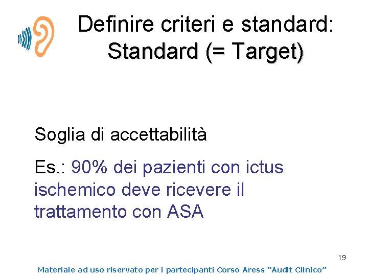 Definire criteri e standard: Standard (= Target) Soglia di accettabilità Es. : 90% dei