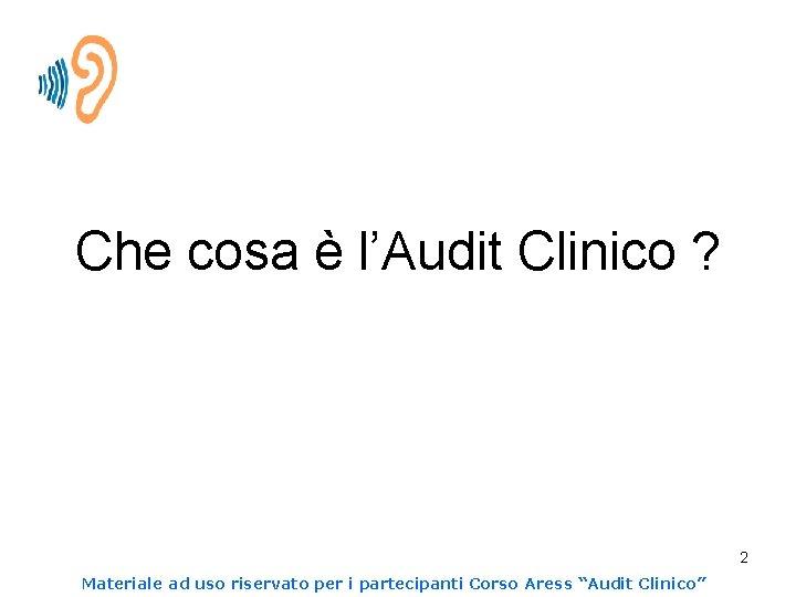 Che cosa è l'Audit Clinico ? 2 Materiale ad uso riservato per i partecipanti