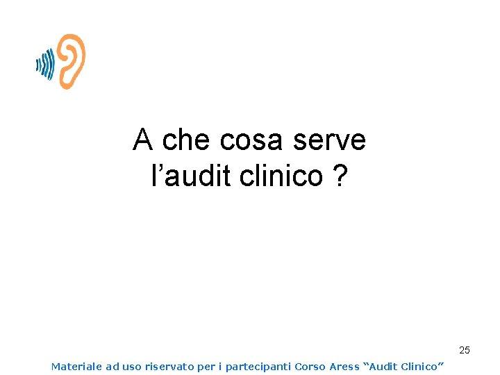 A che cosa serve l'audit clinico ? 25 Materiale ad uso riservato per i
