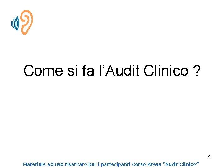 Come si fa l'Audit Clinico ? 9 Materiale ad uso riservato per i partecipanti