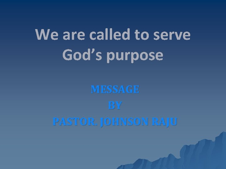 We are called to serve God's purpose MESSAGE BY PASTOR. JOHNSON RAJU