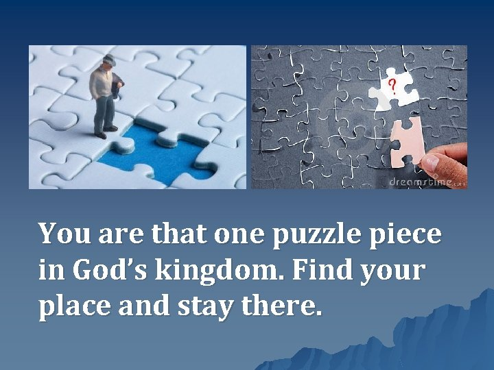 You are that one puzzle piece in God's kingdom. Find your place and stay