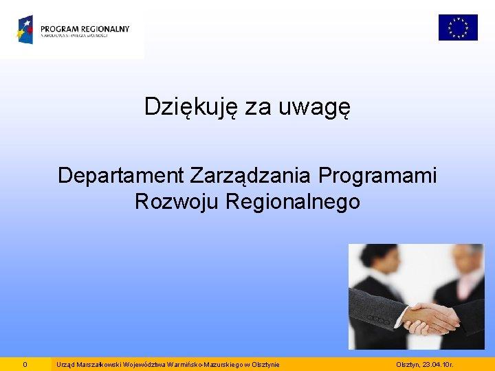 Dziękuję za uwagę Departament Zarządzania Programami Rozwoju Regionalnego 0 Urząd Marszałkowski Województwa Warmińsko-Mazurskiego w