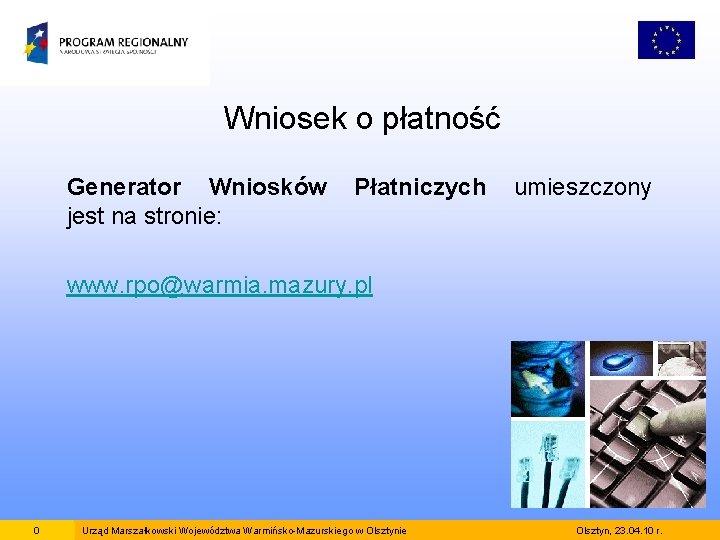 Wniosek o płatność Generator Wniosków jest na stronie: Płatniczych umieszczony www. rpo@warmia. mazury. pl