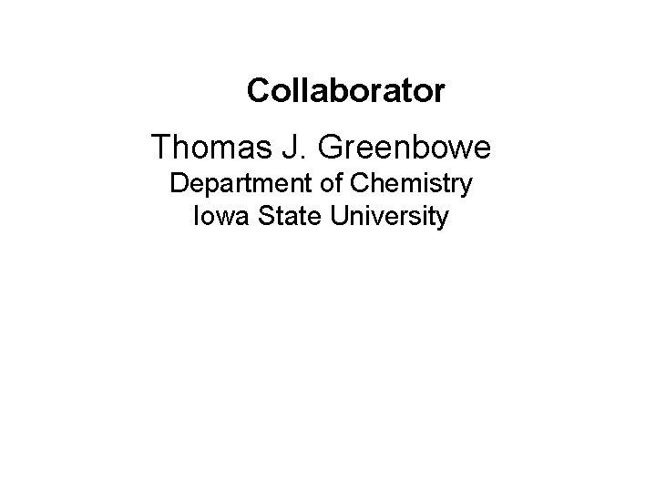Collaborator Thomas J. Greenbowe Department of Chemistry Iowa State University