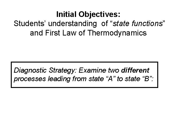 """Initial Objectives: Students' understanding of """"state functions"""" and First Law of Thermodynamics Diagnostic Strategy:"""