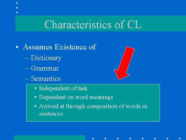 Characteristics of CL • Assumes Existence of – Dictionary – Grammar – Semantics •