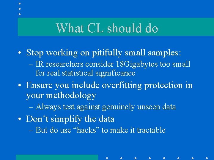 What CL should do • Stop working on pitifully small samples: – IR researchers