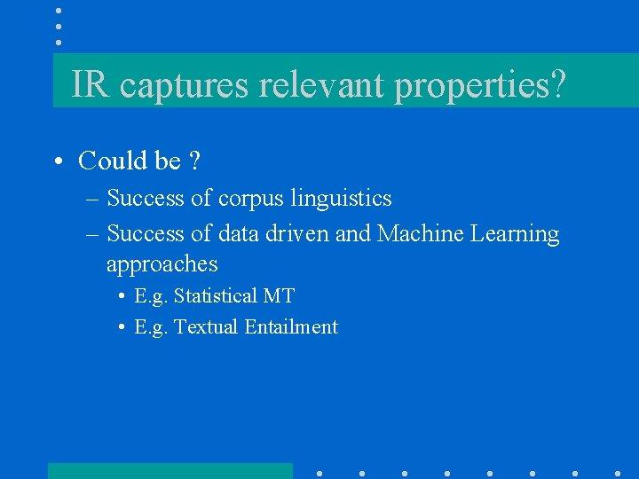 IR captures relevant properties? • Could be ? – Success of corpus linguistics –