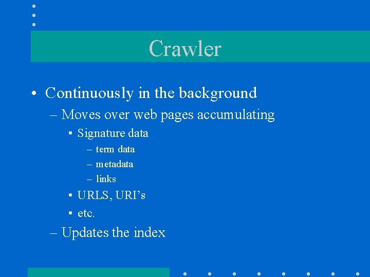 Crawler • Continuously in the background – Moves over web pages accumulating • Signature