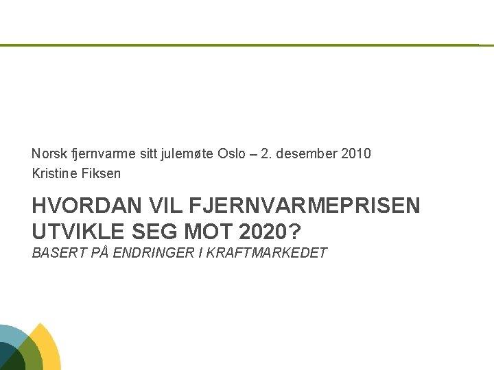 Norsk fjernvarme sitt julemøte Oslo – 2. desember 2010 Kristine Fiksen HVORDAN VIL FJERNVARMEPRISEN