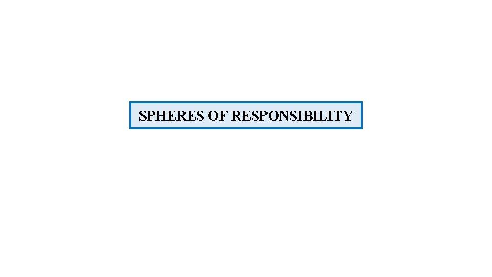 SPHERES OF RESPONSIBILITY