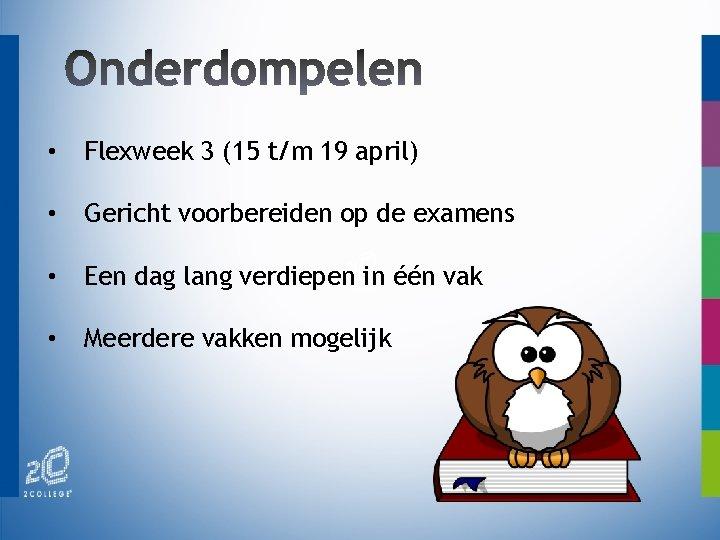 • Flexweek 3 (15 t/m 19 april) • Gericht voorbereiden op de examens