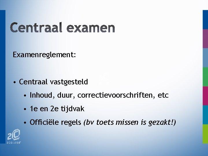 Examenreglement: • Centraal vastgesteld • Inhoud, duur, correctievoorschriften, etc • 1 e en 2
