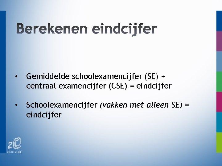 • Gemiddelde schoolexamencijfer (SE) + centraal examencijfer (CSE) = eindcijfer • Schoolexamencijfer (vakken