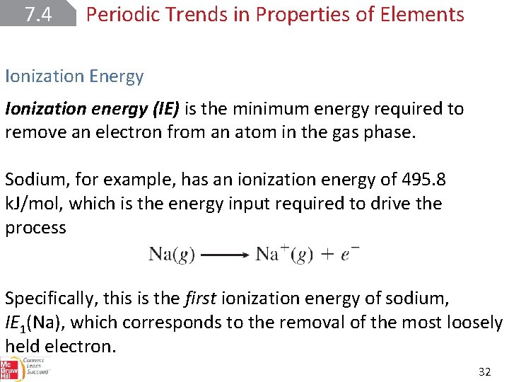 7. 4 Periodic Trends in Properties of Elements Ionization Energy Ionization energy (IE) is