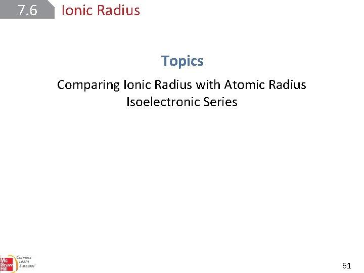 7. 6 Ionic Radius Topics Comparing Ionic Radius with Atomic Radius Isoelectronic Series 61
