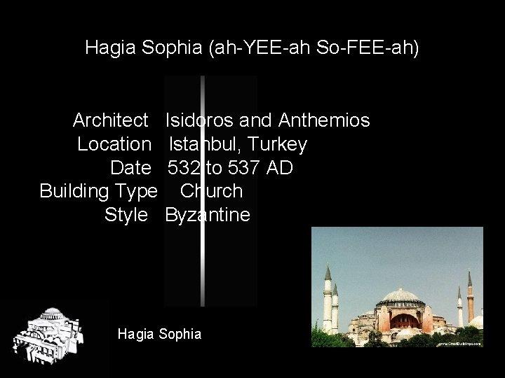 Hagia Sophia (ah-YEE-ah So-FEE-ah) Architect Location Date Building Type Style Isidoros and Anthemios Istanbul,