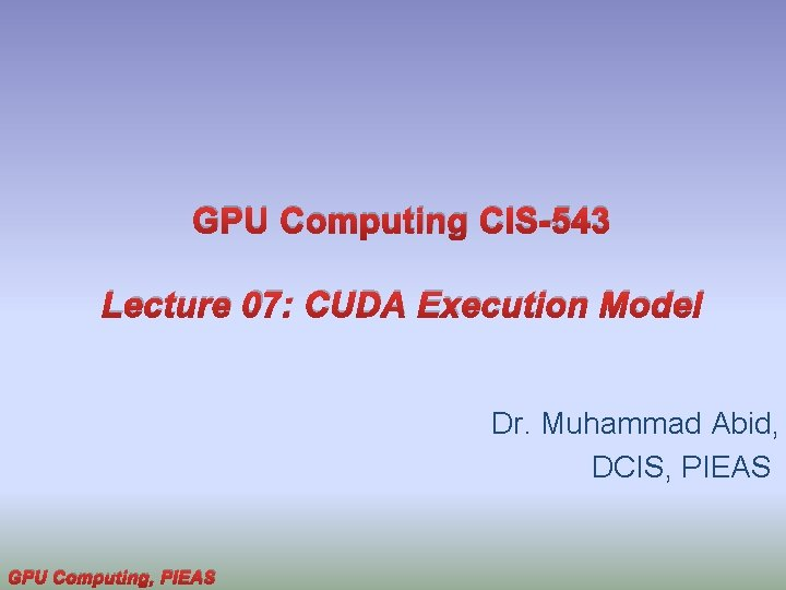 GPU Computing CIS-543 Lecture 07: CUDA Execution Model Dr. Muhammad Abid, DCIS, PIEAS GPU