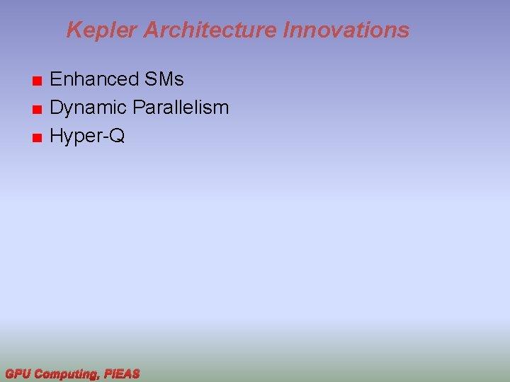 Kepler Architecture Innovations Enhanced SMs Dynamic Parallelism Hyper-Q GPU Computing, PIEAS