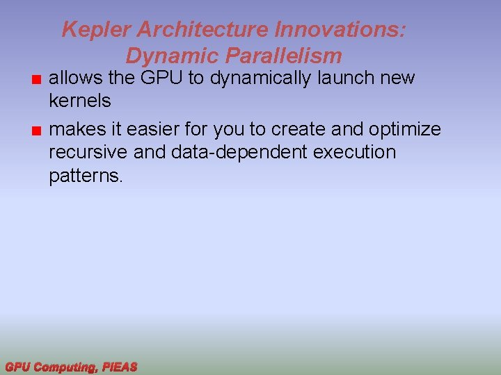 Kepler Architecture Innovations: Dynamic Parallelism allows the GPU to dynamically launch new kernels makes