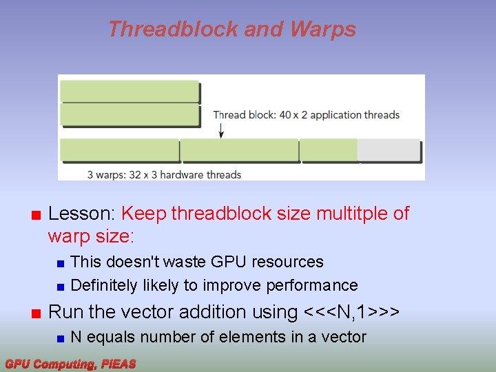 Threadblock and Warps Lesson: Keep threadblock size multitple of warp size: This doesn't waste
