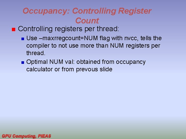 Occupancy: Controlling Register Count Controlling registers per thread: Use –maxrregcount=NUM flag with nvcc, tells