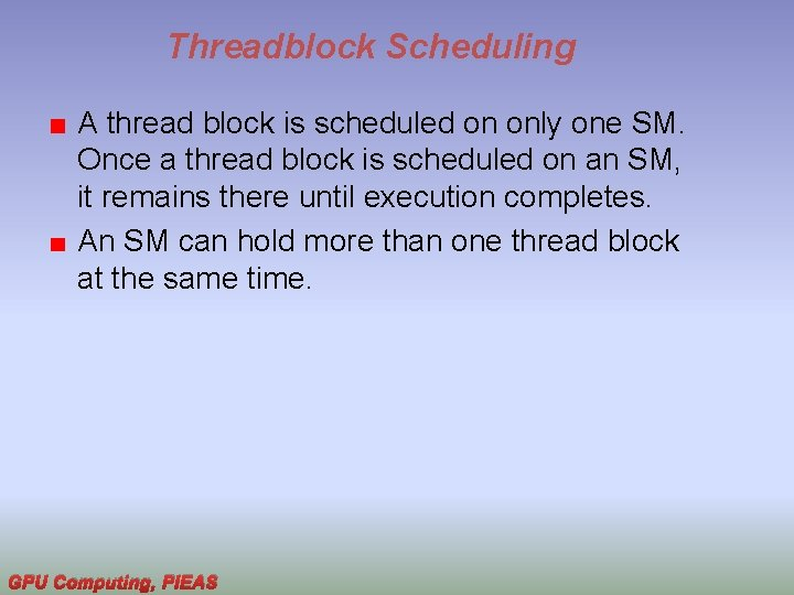 Threadblock Scheduling A thread block is scheduled on only one SM. Once a thread