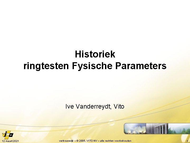 Historiek ringtesten Fysische Parameters Ive Vanderreydt, Vito 12 maart 2021 vertrouwelijk – © 2005,