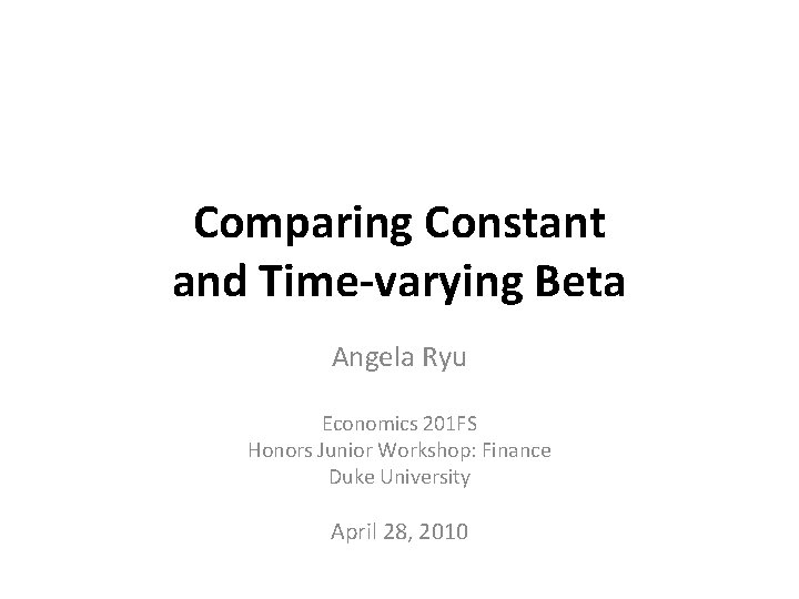 Comparing Constant and Time-varying Beta Angela Ryu Economics 201 FS Honors Junior Workshop: Finance