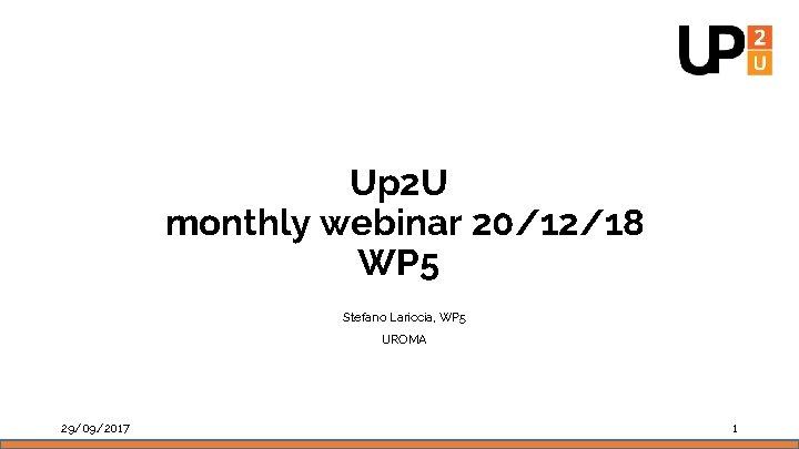 Up 2 U monthly webinar 20/12/18 WP 5 Stefano Lariccia, WP 5 UROMA 29/09/2017