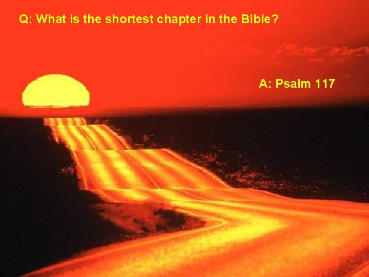 Q: What is the shortest chapter in the Bible? A: Psalm 117