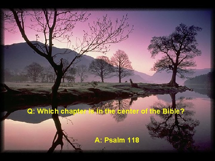 Q: Which chapter is in the center of the Bible? A: Psalm 118