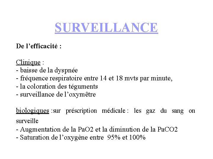 SURVEILLANCE De l'efficacité : Clinique : - baisse de la dyspnée - fréquence respiratoire