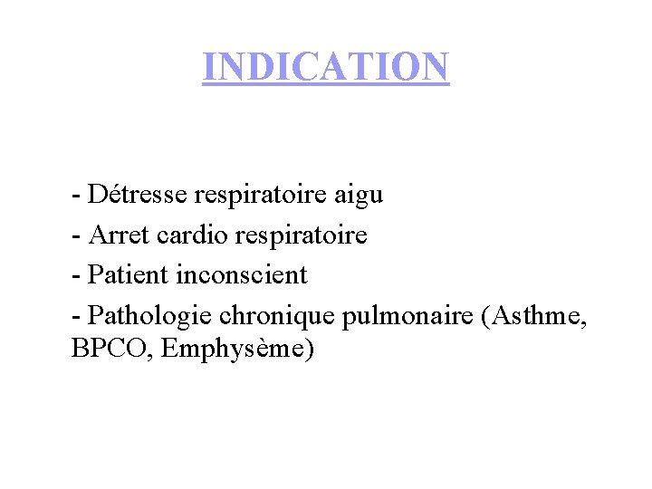 INDICATION - Détresse respiratoire aigu - Arret cardio respiratoire - Patient inconscient - Pathologie
