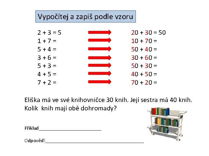 Vypočítej a zapiš podle vzoru 2+3=5 1+7= 5+4= 3+6= 5+3= 4+5= 7+2= 20 +
