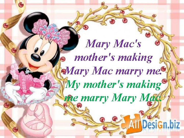 Mary Mac's mother's making Mary Mac marry me. My mother's making me marry Mac.